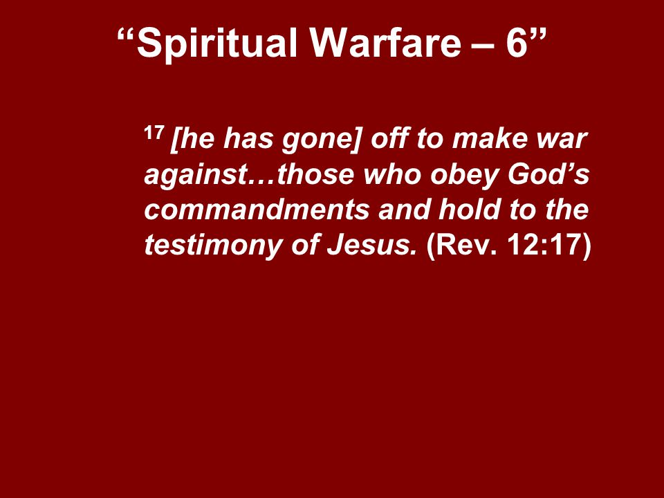 Spiritual Warfare – 6 17 [he has gone] off to make war against…those who obey God's commandments and hold to the testimony of Jesus.